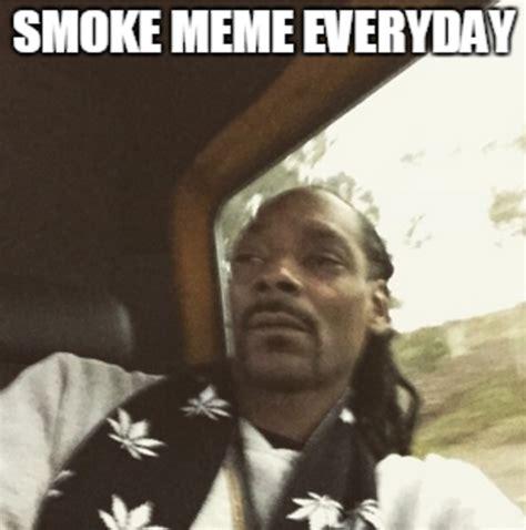 Smoke Memes - smoke meme everyday snoop dogg instagram meme know