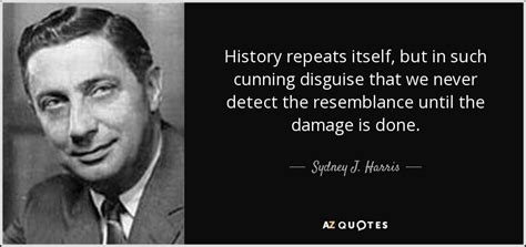 History Repeats Itself by Sydney J Harris Quote History Repeats Itself But In