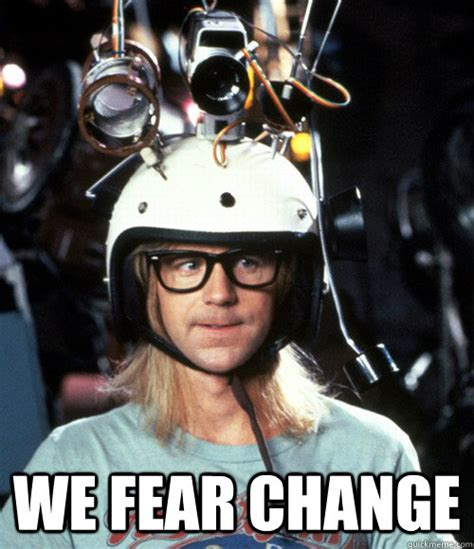 Ewww Meme - we fear change garth quickmeme