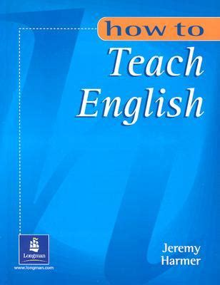 how to teach english how to teach english by jeremy harmer reviews discussion bookclubs lists
