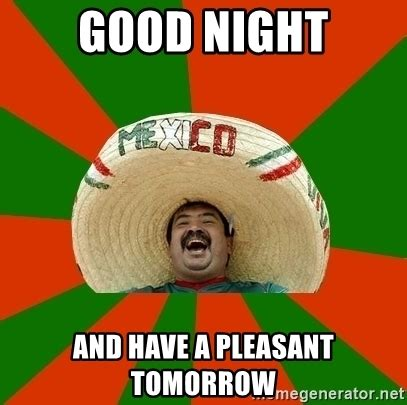 Have A Good Night Meme - good night and have a pleasant tomorrow successful mexican meme generator