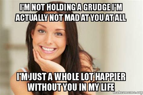 Im Mad At You Meme - i m not holding a grudge i m actually not mad at you at