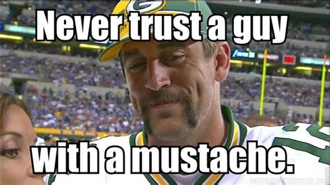 Aaron Rodgers Memes - never trust a guy with a mustache aaronrodgers green