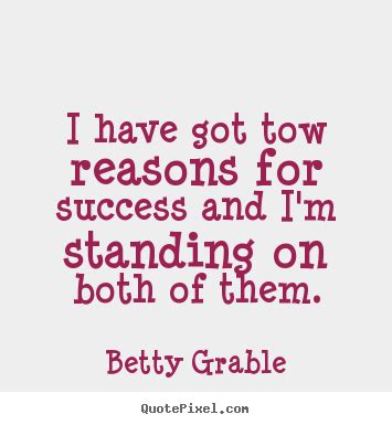 Ive Got To Start Betty by Quotes By Betty Grable Quotepixel