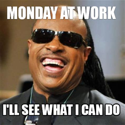 meme creator monday at work i ll see what i can do meme