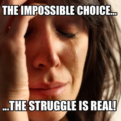The Struggle Is Real Meme - meme creator the impossible choice the struggle is