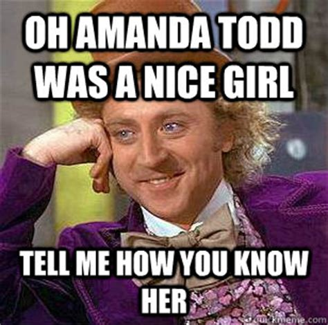 Nice Girl Meme - oh amanda todd was a nice girl tell me how you know her