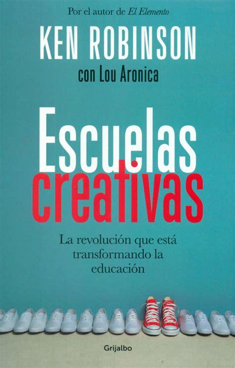 escuelas creativas la revolucion escuelas creativas la revoluci 243 n que est 225 transformando la educaci 243 n