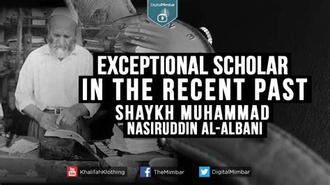 biography of sheikh muhammad nasiruddin albani exceptional scholar in the recent past shaykh muhammad