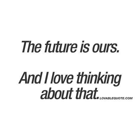 future quotes the future is ours and i thinking about that
