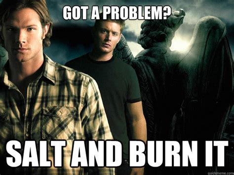 Memes Supernatural - got a problem salt and burn it its the supernatural way
