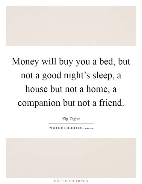 money can buy a house but not a home money will buy you a bed but not a good night s sleep a