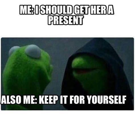 I Get It Meme - meme creator me i should get her a present also me