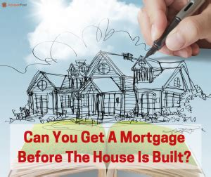 can you get a mortgage to build a house can you get a mortgage before the house is built