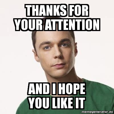 I Like It Meme - meme sheldon cooper thanks for your attention and i hope