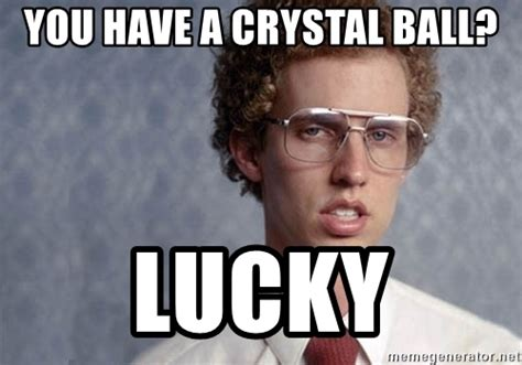 Crystal Ball Meme - you have a crystal ball lucky napoleon dynamite meme