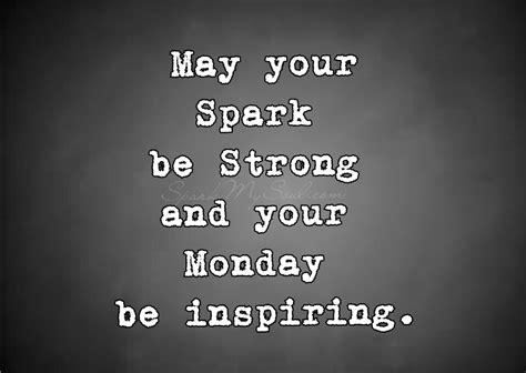 may your spark be strong and your monday be inspiring