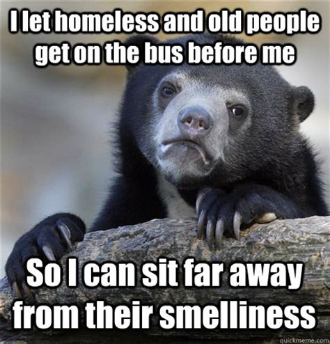 Homeless Meme - i let homeless and old people get on the bus before me so