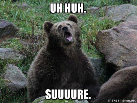Uh Huh Meme - uh huh suuuure sarcastic bear make a meme