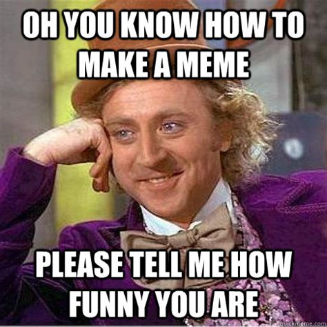 Make Your Own Willy Wonka Meme - oh you know how to make a meme please tell me how funny