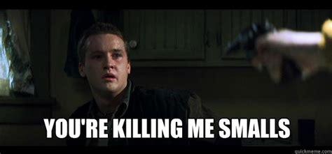 You Re Killin Me Smalls Meme - youre killing me smalls memes quickmeme