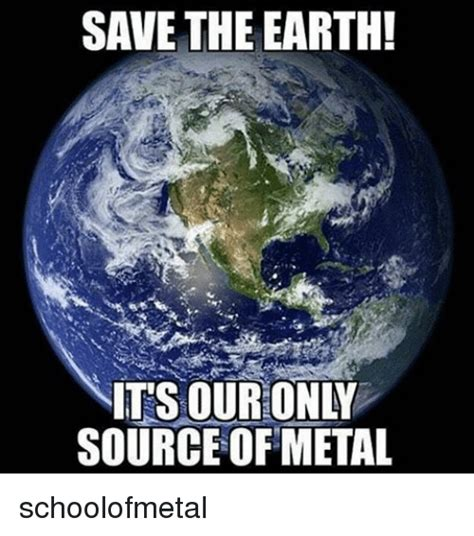 Earth Meme - save the earth nitsouronly source of metal schoolofmetal