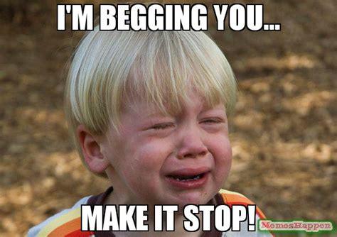 Making Love Memes - i m begging you make it stop meme whiner 57380