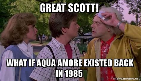 Great Scott Meme - great scott what if aqua amore existed back in 1985