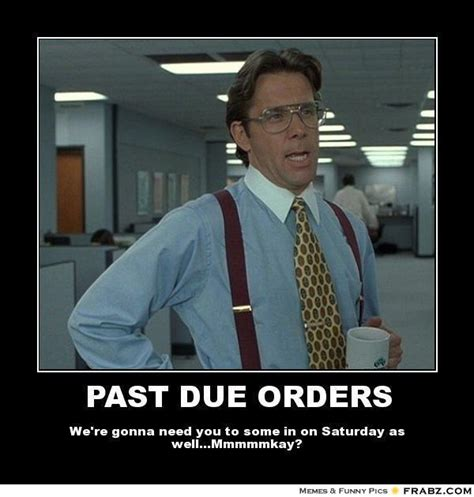 Due Date Meme - past due orders bill lumbergh meme generator posterizer