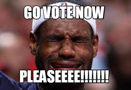 I Voted Meme - meme creator go vote now pleaseeee meme generator