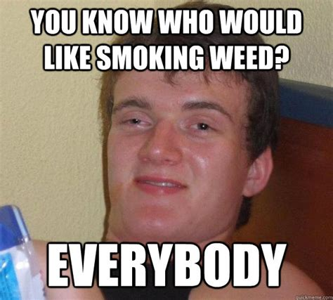 Smoking Weed Memes - you know who would like smoking weed everybody 10 guy