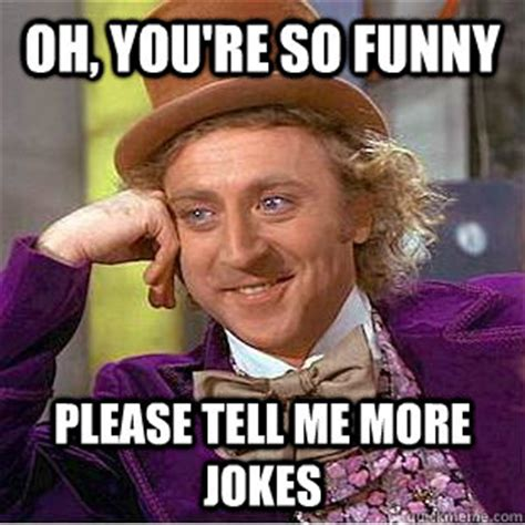 Your So Funny Memes - oh you re so funny please tell me more jokes