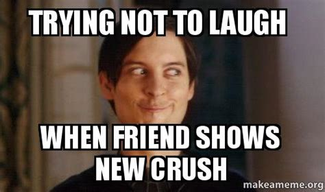 Trying Not To Laugh Meme - trying not to laugh when friend shows new crush make a