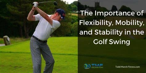 golf swing flexibility the importance of flexibility mobility and stability in