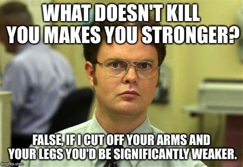 Smartass Memes - dwight schrute meme what doesn t kill you makes you