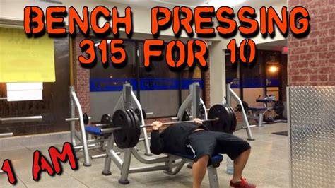 315 bench press bench press 315 for 10 1am lets do this youtube