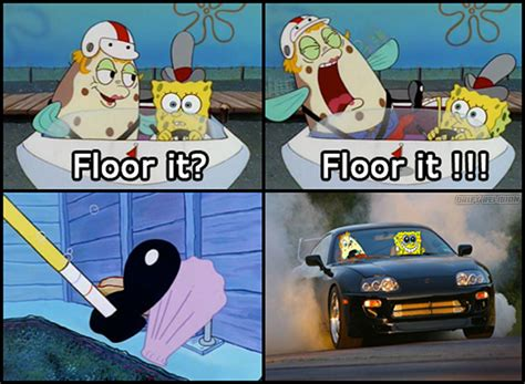Floor It Spongebob by Made A Meme You Like It Petrolhead Sponge Bob Be Like