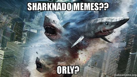 Sharknado Meme - sharknado memes orly make a meme