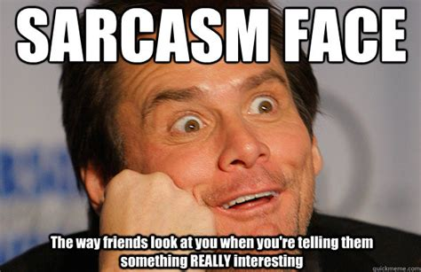 Sarcastic Memes - sarcasm face the way friends look at you when you re