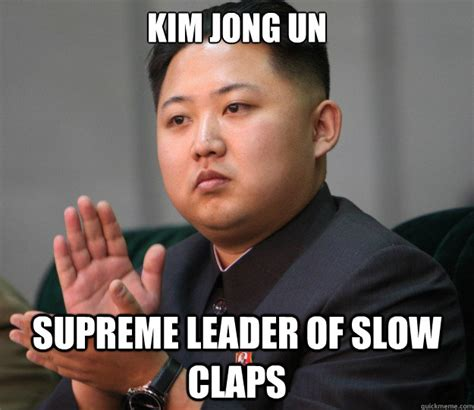 Kim Jong Un Memes - kim jong un clapping very good come i clap for you memes