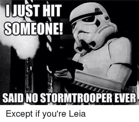 Star Wars Stormtrooper Meme - just hit someone said no stormtrooper ever except if you