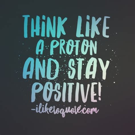 protons are positive think like a proton and stay positive