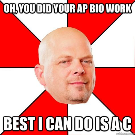Bio Memes - oh you did your ap bio work best i can do is a c pawn