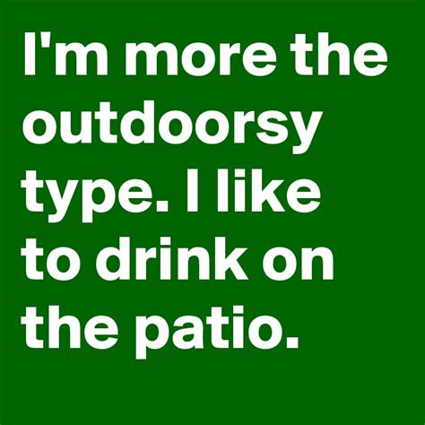 the more i drink i m more the outdoorsy type i like to drink on the patio