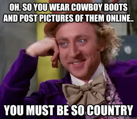 Boot C Meme - oh so you wear cowboy boots and post pictures of them