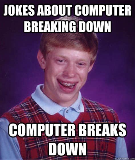 Breaking Down Meme - jokes about computer breaking down computer breaks down