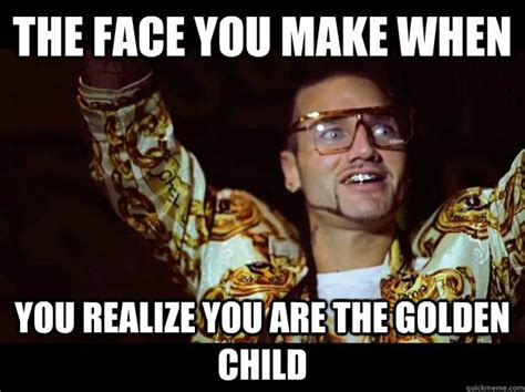 Child Memes - the face you make when you realize you are the golden