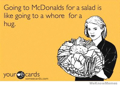 Ecard Meme Maker - going to mcdonalds for a salad is like going to a whore