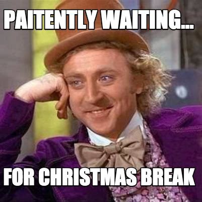 Christmas Break Meme - meme creator paitently waiting for christmas break