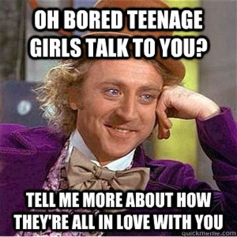 Teenage Girl Meme - oh bored teenage girls talk to you tell me more about how they re all in love with you willie